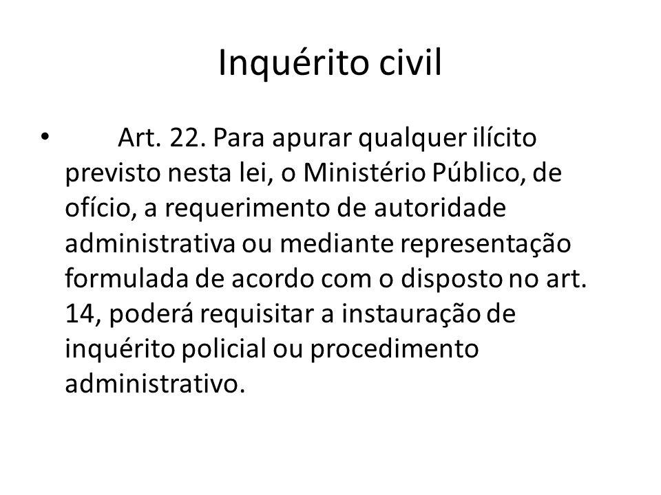 Inquérito civil Art. 22. Para apurar qualquer ilícito previsto nesta lei, o Ministério Público, de ofício, a requerimento de autoridade administrativa
