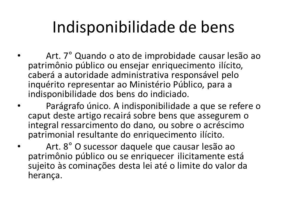 Indisponibilidade de bens Art. 7° Quando o ato de improbidade causar lesão ao patrimônio público ou ensejar enriquecimento ilícito, caberá a autoridad