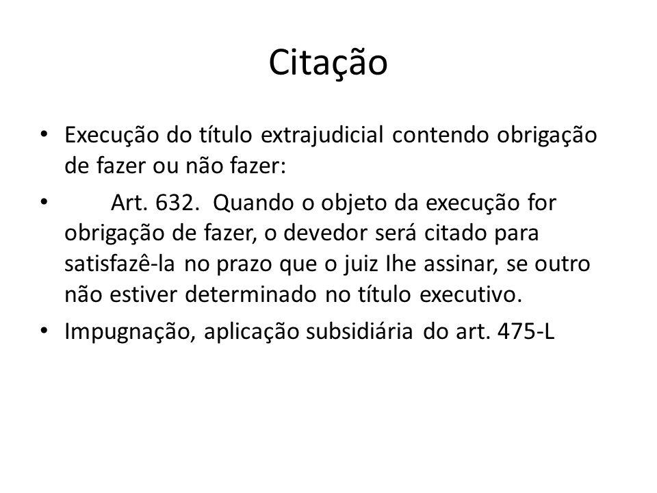 Citação Execução do título extrajudicial contendo obrigação de fazer ou não fazer: Art. 632. Quando o objeto da execução for obrigação de fazer, o dev