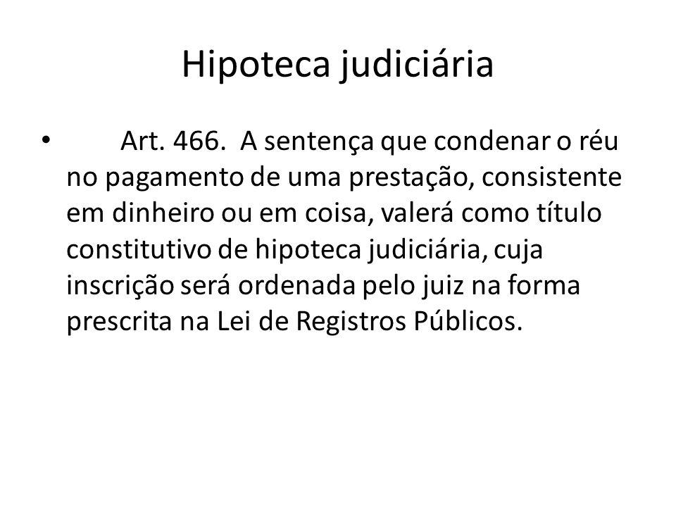Hipoteca judiciária Art. 466. A sentença que condenar o réu no pagamento de uma prestação, consistente em dinheiro ou em coisa, valerá como título con