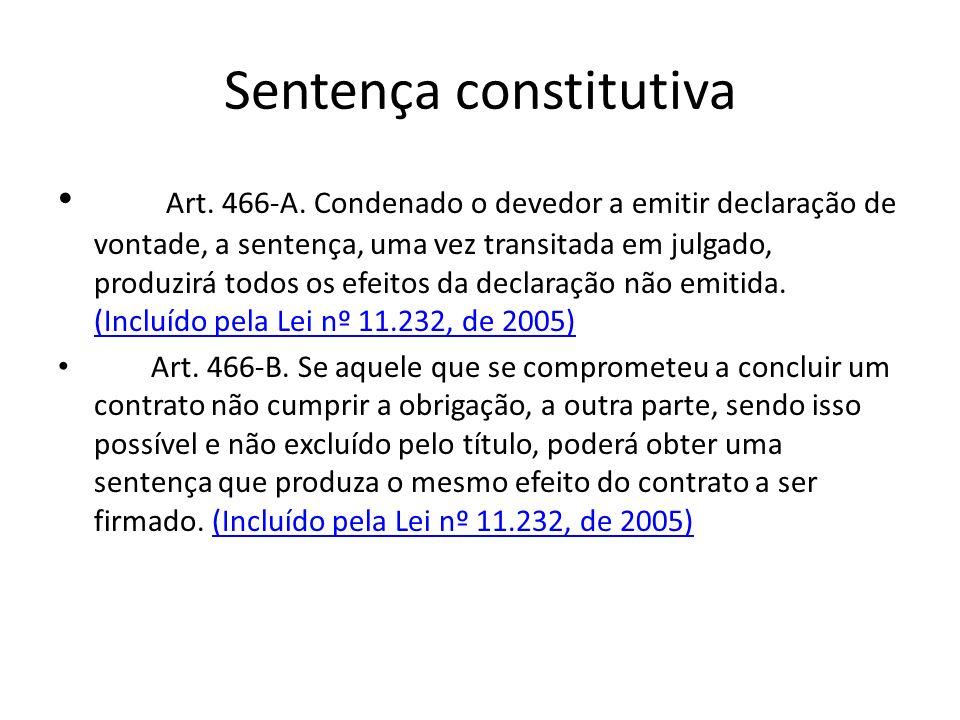 Sentença constitutiva Art. 466-A. Condenado o devedor a emitir declaração de vontade, a sentença, uma vez transitada em julgado, produzirá todos os ef