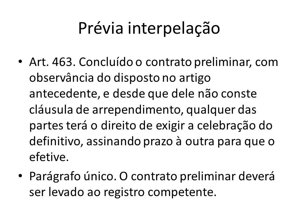 Prévia interpelação Art. 463. Concluído o contrato preliminar, com observância do disposto no artigo antecedente, e desde que dele não conste cláusula