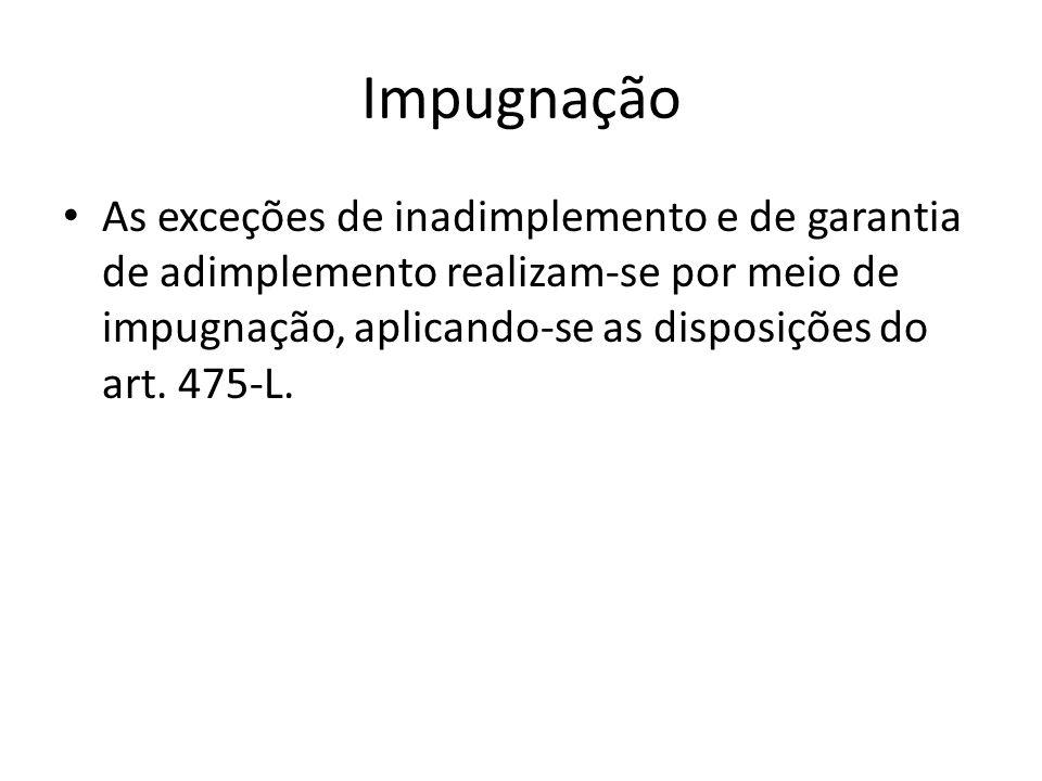 Impugnação As exceções de inadimplemento e de garantia de adimplemento realizam-se por meio de impugnação, aplicando-se as disposições do art. 475-L.