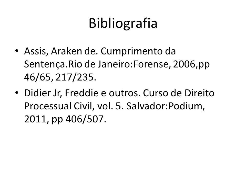Bibliografia Assis, Araken de. Cumprimento da Sentença.Rio de Janeiro:Forense, 2006,pp 46/65, 217/235. Didier Jr, Freddie e outros. Curso de Direito P