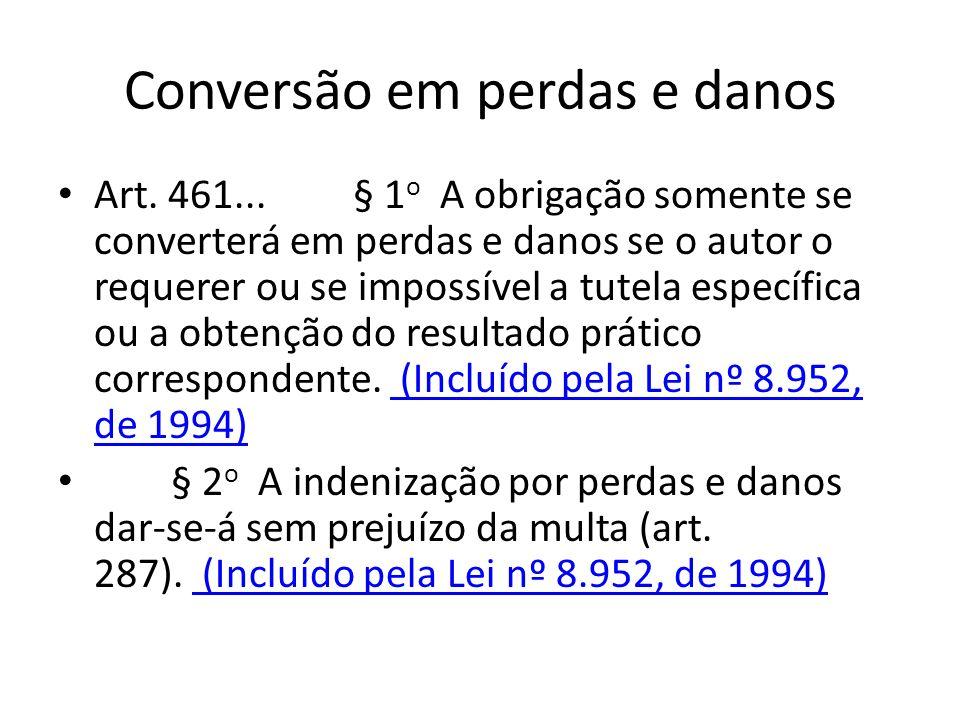 Conversão em perdas e danos Art. 461... § 1 o A obrigação somente se converterá em perdas e danos se o autor o requerer ou se impossível a tutela espe