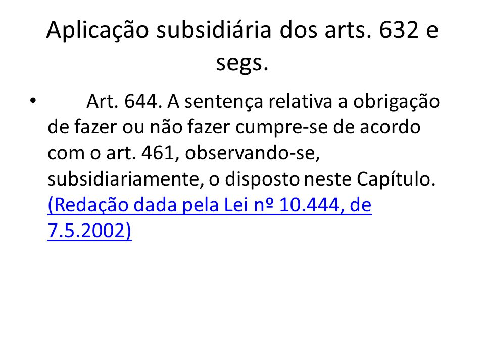 Aplicação subsidiária dos arts. 632 e segs. Art. 644. A sentença relativa a obrigação de fazer ou não fazer cumpre-se de acordo com o art. 461, observ