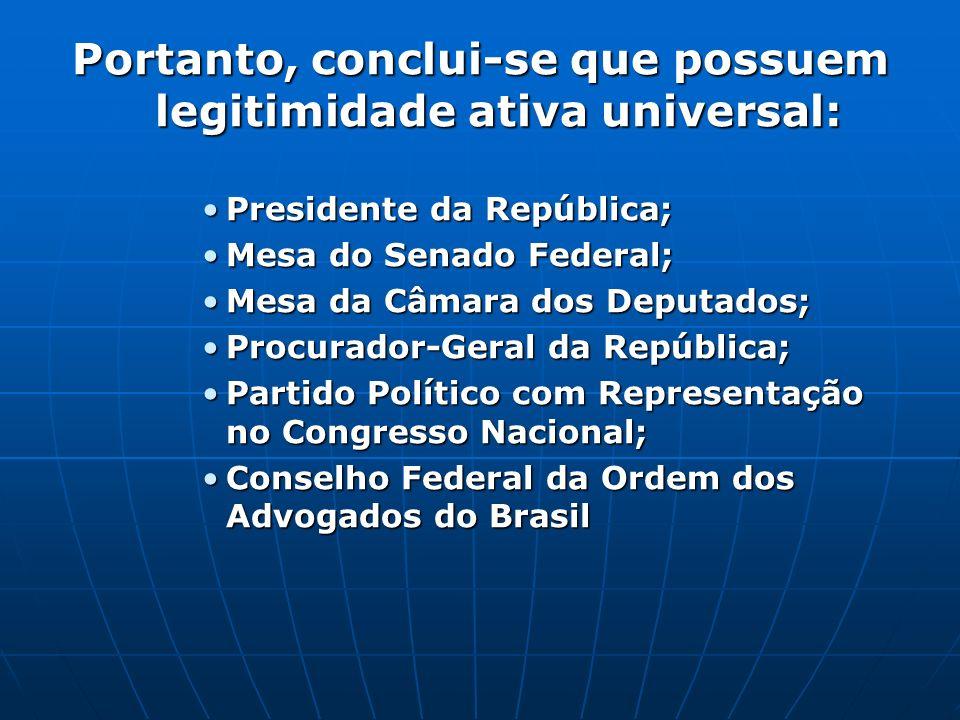 Portanto, conclui-se que possuem legitimidade ativa universal: Presidente da República;Presidente da República; Mesa do Senado Federal;Mesa do Senado