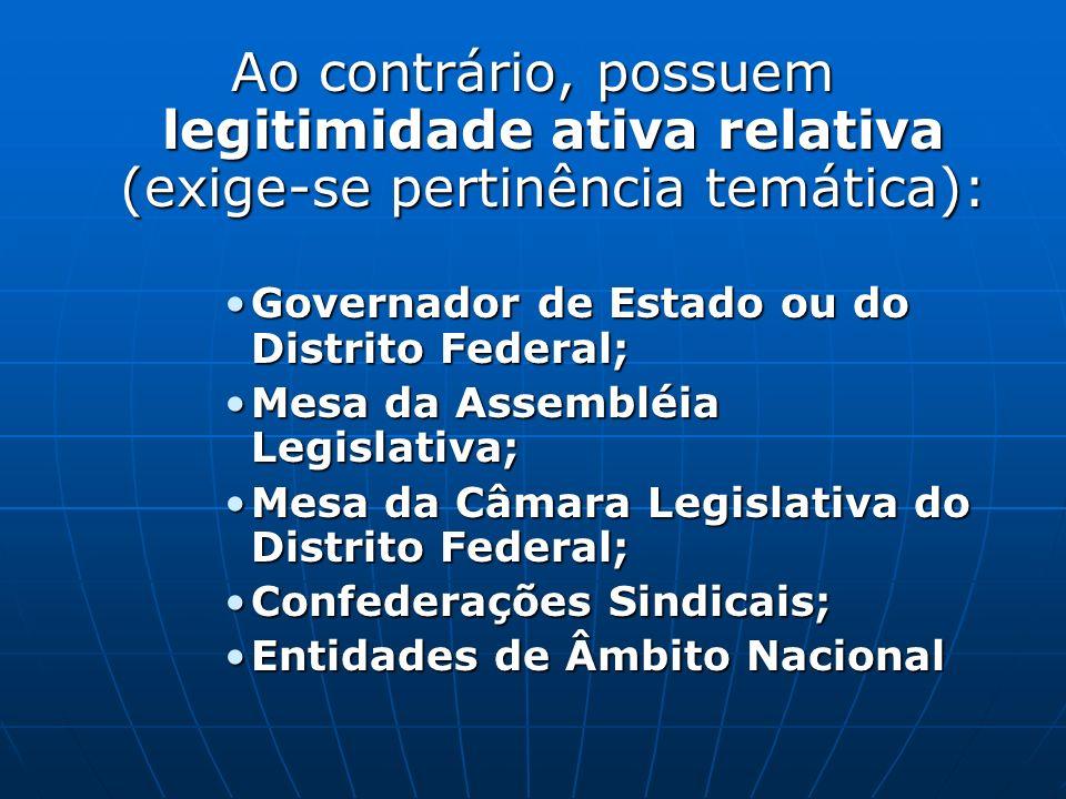 Ao contrário, possuem legitimidade ativa relativa (exige-se pertinência temática): Governador de Estado ou do Distrito Federal;Governador de Estado ou