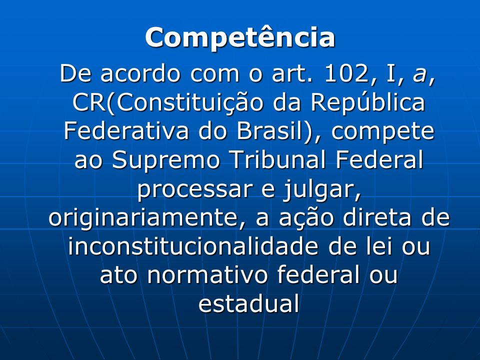 Competência De acordo com o art. 102, I, a, CR(Constituição da República Federativa do Brasil), compete ao Supremo Tribunal Federal processar e julgar