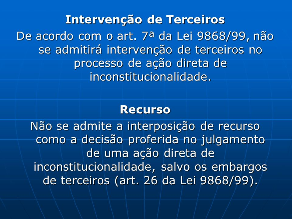 Intervenção de Terceiros De acordo com o art. 7ª da Lei 9868/99, não se admitirá intervenção de terceiros no processo de ação direta de inconstitucion