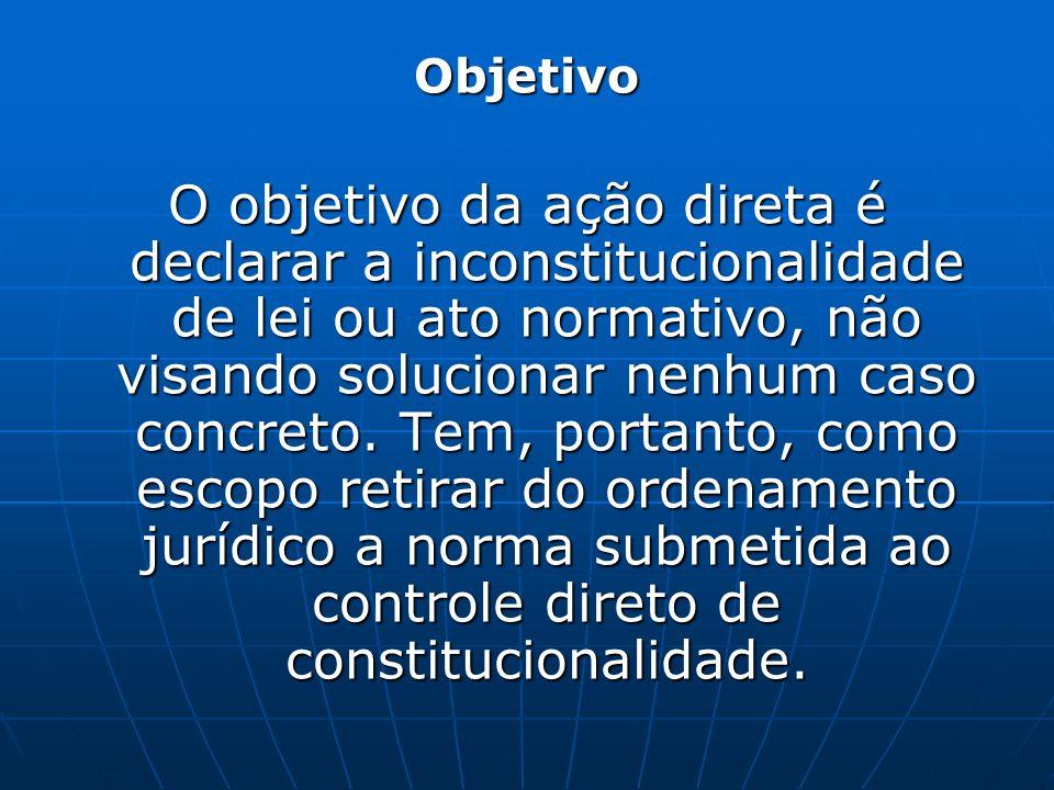 Objetivo O objetivo da ação direta é declarar a inconstitucionalidade de lei ou ato normativo, não visando solucionar nenhum caso concreto. Tem, porta