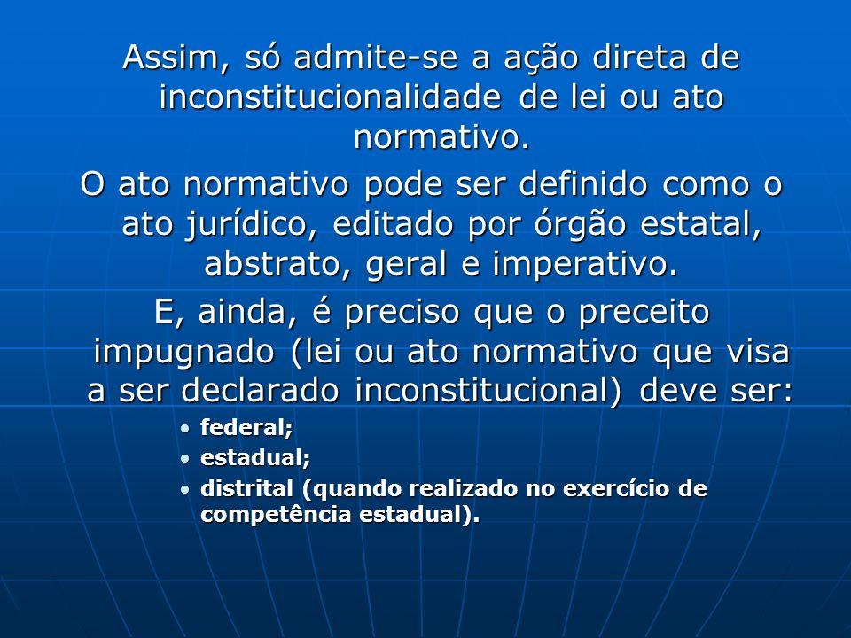 Assim, só admite-se a ação direta de inconstitucionalidade de lei ou ato normativo. Assim, só admite-se a ação direta de inconstitucionalidade de lei