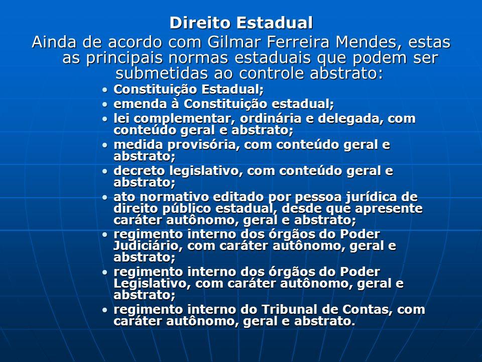 Direito Estadual Ainda de acordo com Gilmar Ferreira Mendes, estas as principais normas estaduais que podem ser submetidas ao controle abstrato: Const