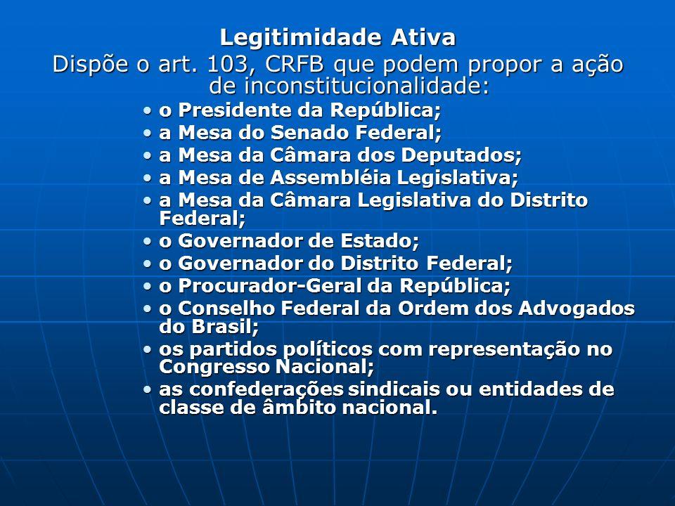 Legitimidade Ativa Dispõe o art. 103, CRFB que podem propor a ação de inconstitucionalidade: o Presidente da República;o Presidente da República; a Me