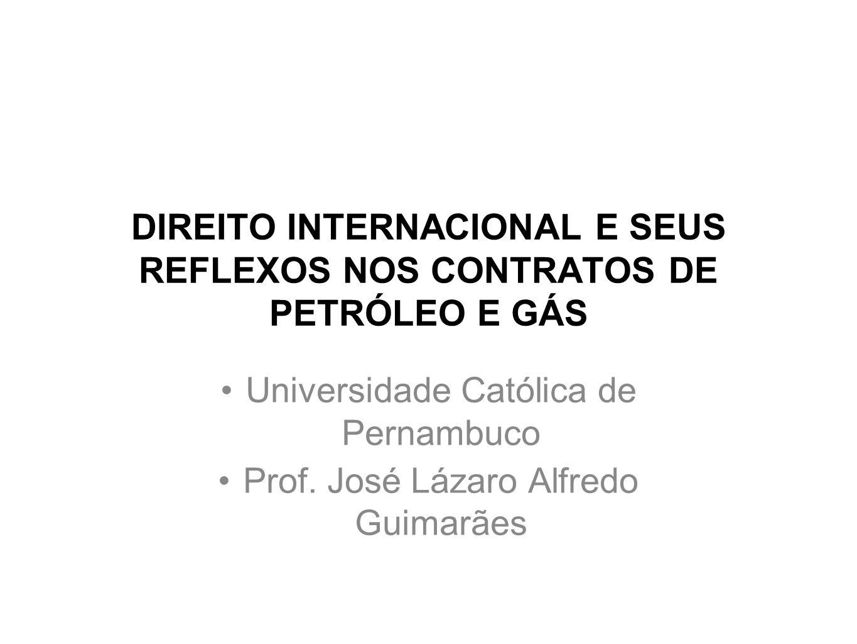 DIREITO INTERNACIONAL E SEUS REFLEXOS NOS CONTRATOS DE PETRÓLEO E GÁS Universidade Católica de Pernambuco Prof. José Lázaro Alfredo Guimarães