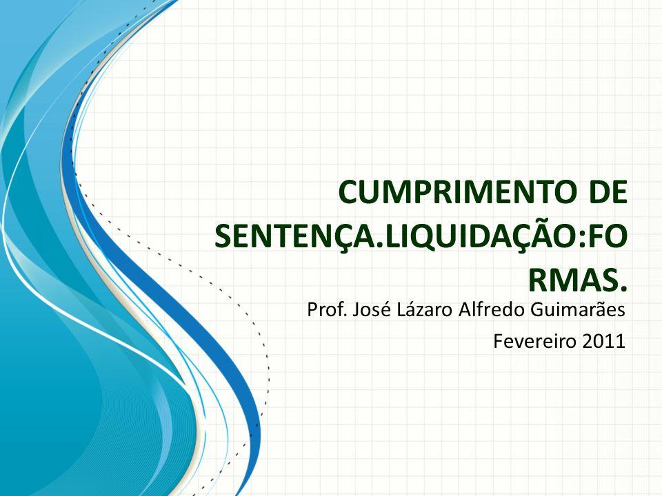 CUMPRIMENTO DE SENTENÇA.LIQUIDAÇÃO:FO RMAS. Prof. José Lázaro Alfredo Guimarães Fevereiro 2011