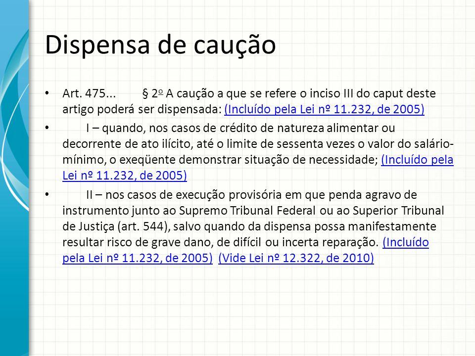 Dispensa de caução Art. 475... § 2 o A caução a que se refere o inciso III do caput deste artigo poderá ser dispensada: (Incluído pela Lei nº 11.232,