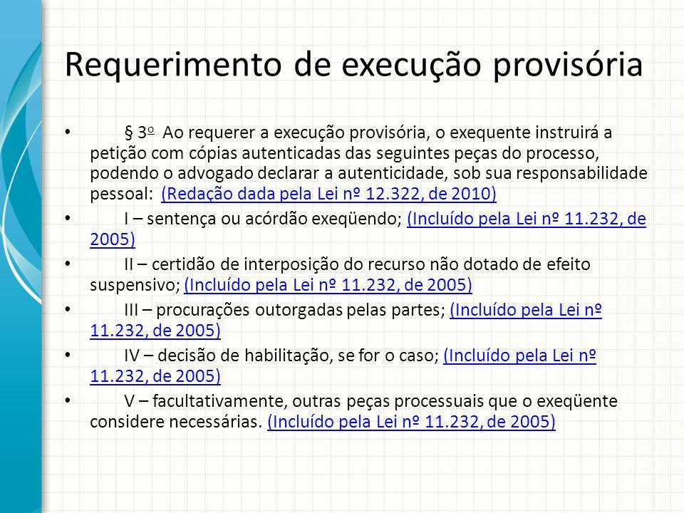 Requerimento de execução provisória § 3 o Ao requerer a execução provisória, o exequente instruirá a petição com cópias autenticadas das seguintes peç