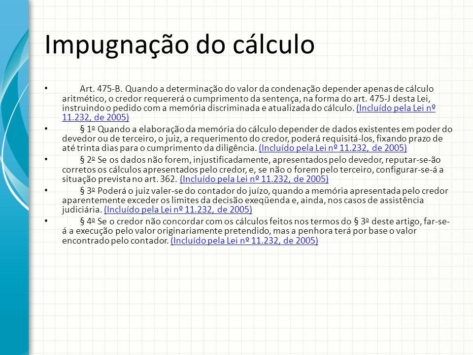 Impugnação do cálculo Art. 475-B. Quando a determinação do valor da condenação depender apenas de cálculo aritmético, o credor requererá o cumprimento