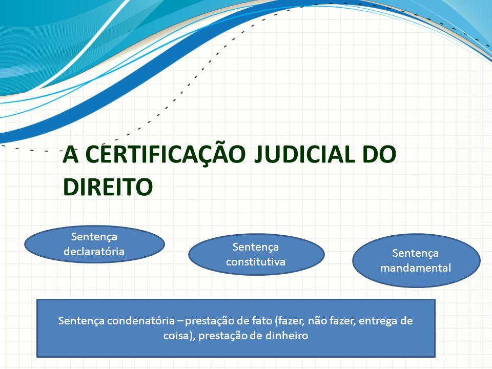 A CERTIFICAÇÃO JUDICIAL DO DIREITO Sentença declaratória Sentença constitutiva Sentença mandamental Sentença condenatória – prestação de fato (fazer,