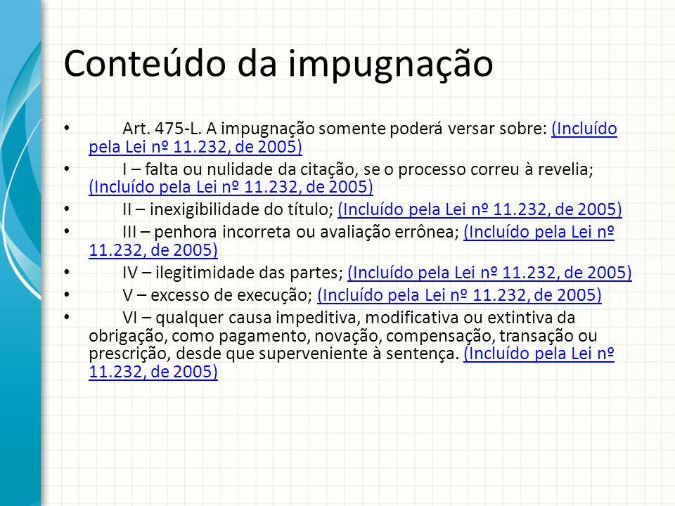 Conteúdo da impugnação Art. 475-L. A impugnação somente poderá versar sobre: (Incluído pela Lei nº 11.232, de 2005)(Incluído pela Lei nº 11.232, de 20
