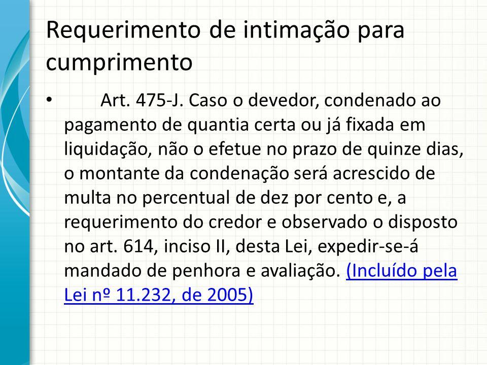 Requerimento de intimação para cumprimento Art. 475-J. Caso o devedor, condenado ao pagamento de quantia certa ou já fixada em liquidação, não o efetu