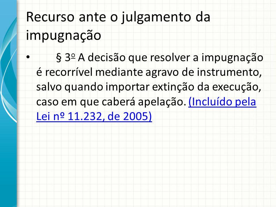 Recurso ante o julgamento da impugnação § 3 o A decisão que resolver a impugnação é recorrível mediante agravo de instrumento, salvo quando importar e