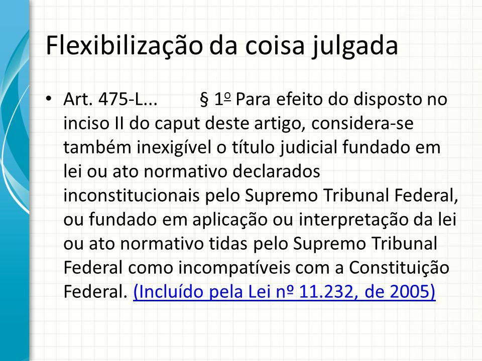 Flexibilização da coisa julgada Art. 475-L... § 1 o Para efeito do disposto no inciso II do caput deste artigo, considera-se também inexigível o títul