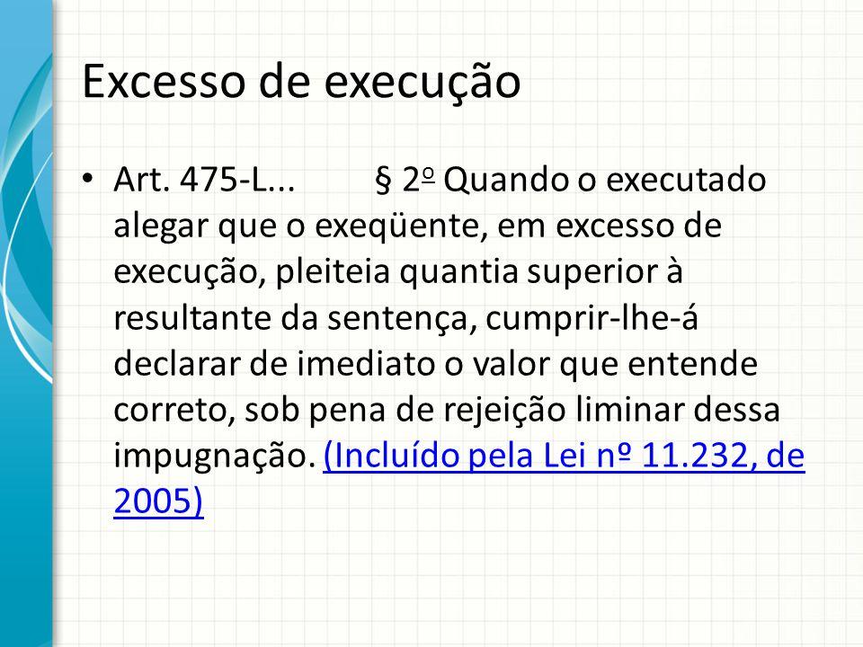 Excesso de execução Art. 475-L... § 2 o Quando o executado alegar que o exeqüente, em excesso de execução, pleiteia quantia superior à resultante da s