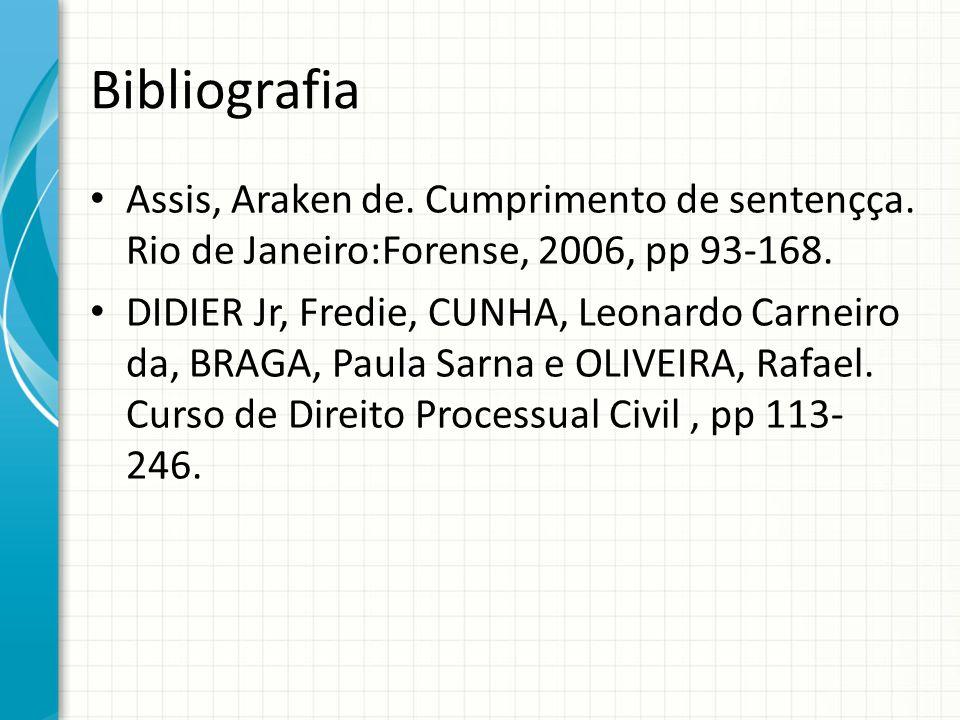Bibliografia Assis, Araken de. Cumprimento de sentençça. Rio de Janeiro:Forense, 2006, pp 93-168. DIDIER Jr, Fredie, CUNHA, Leonardo Carneiro da, BRAG