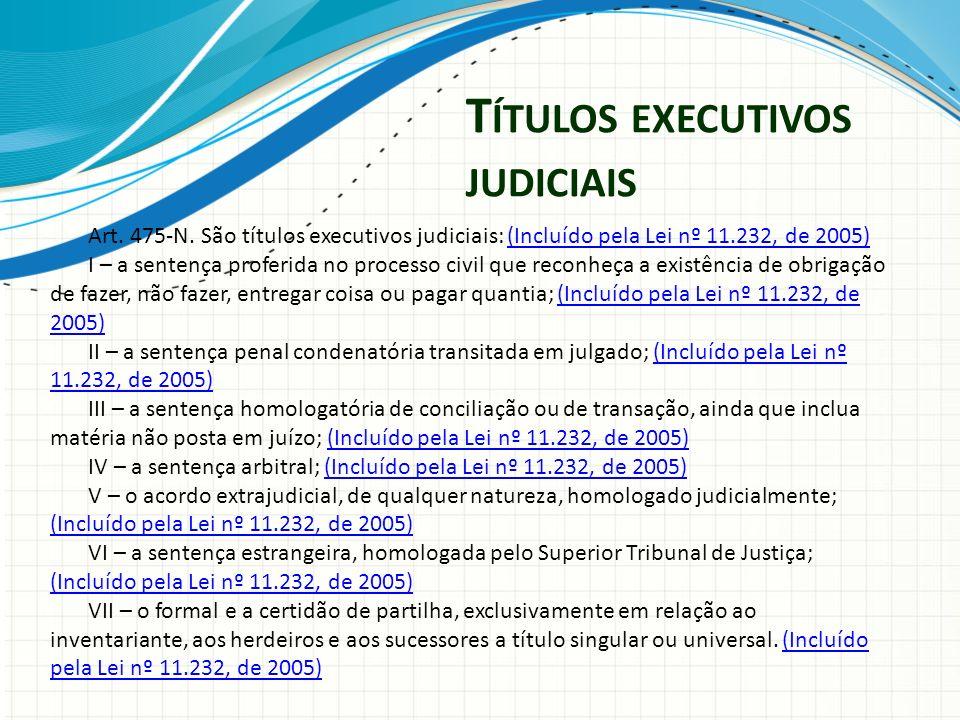 T ÍTULOS EXECUTIVOS JUDICIAIS Art. 475-N. São títulos executivos judiciais: (Incluído pela Lei nº 11.232, de 2005)(Incluído pela Lei nº 11.232, de 200