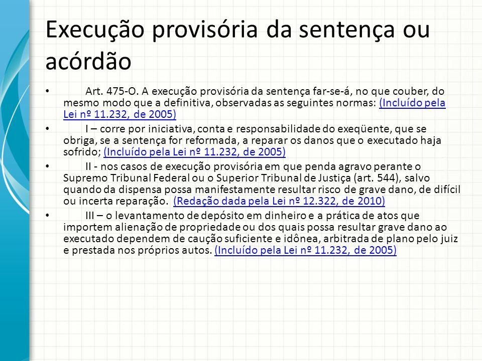 Execução provisória da sentença ou acórdão Art. 475-O. A execução provisória da sentença far-se-á, no que couber, do mesmo modo que a definitiva, obse