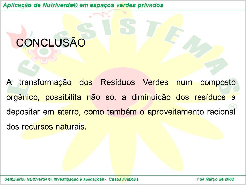 Aplicação de Nutriverde® em espaços verdes privados Seminário: Nutriverde ®, investigação e aplicações - Casos Práticos 7 de Março de 2008 CONCLUSÃO A