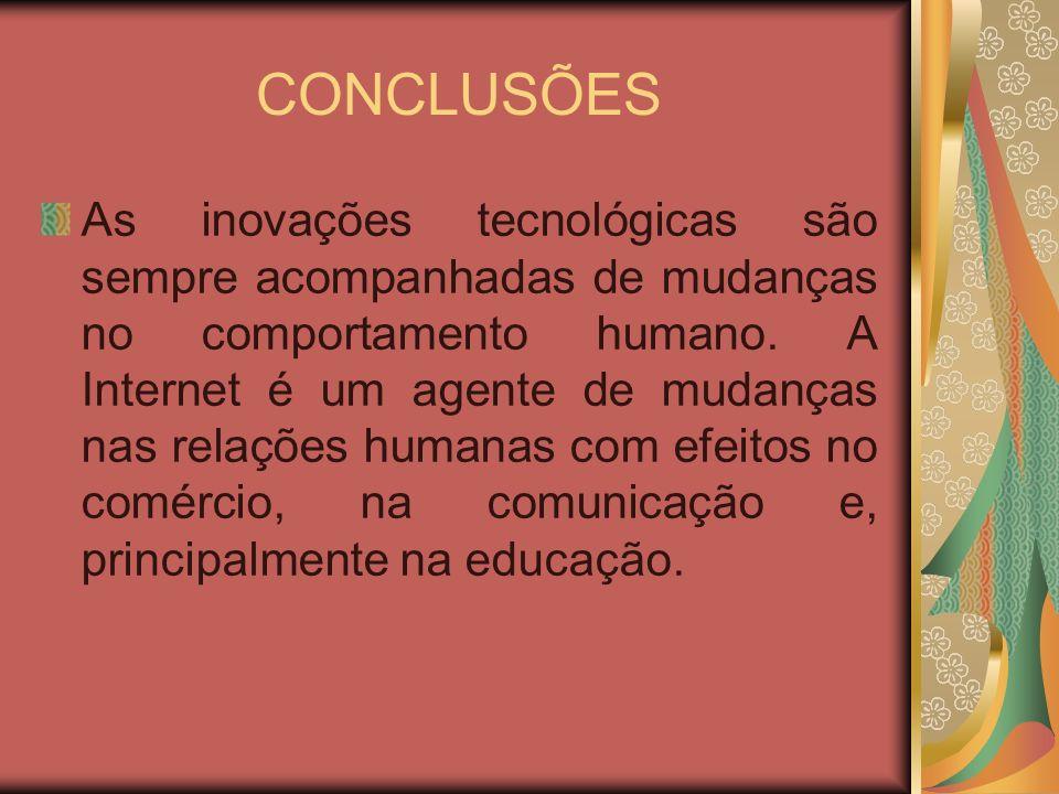 CONCLUSÕES As inovações tecnológicas são sempre acompanhadas de mudanças no comportamento humano. A Internet é um agente de mudanças nas relações huma