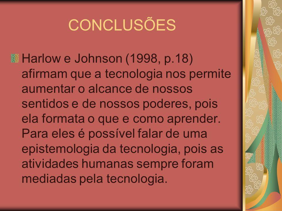 CONCLUSÕES Harlow e Johnson (1998, p.18) afirmam que a tecnologia nos permite aumentar o alcance de nossos sentidos e de nossos poderes, pois ela form
