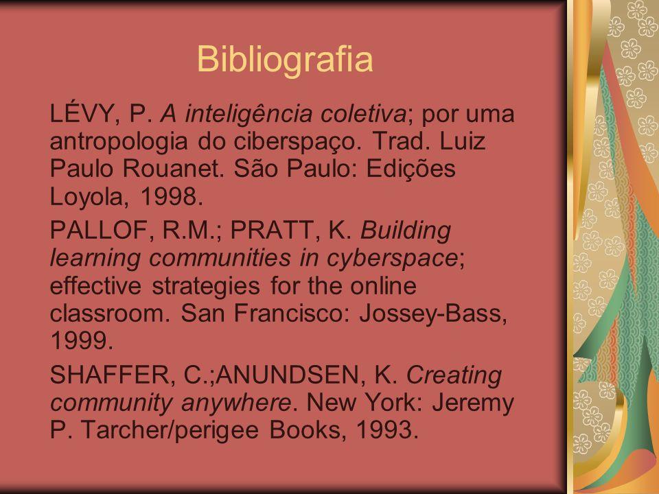 Bibliografia LÉVY, P. A inteligência coletiva; por uma antropologia do ciberspaço. Trad. Luiz Paulo Rouanet. São Paulo: Edições Loyola, 1998. PALLOF,