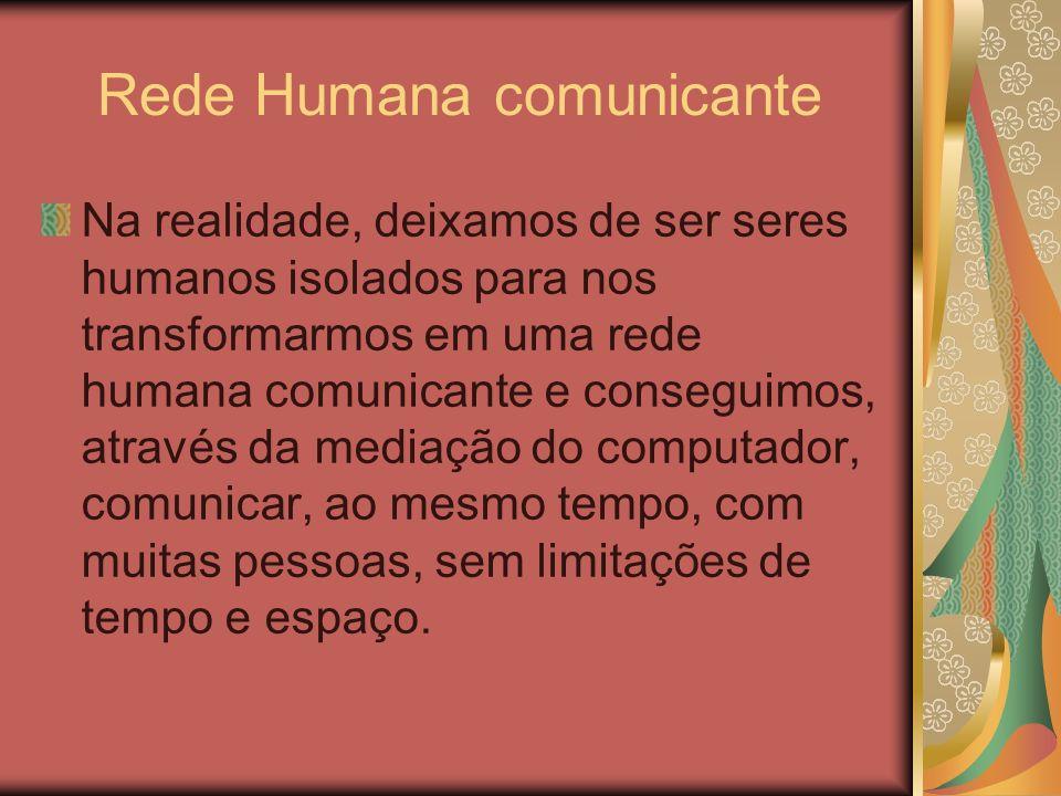 Rede Humana comunicante Na realidade, deixamos de ser seres humanos isolados para nos transformarmos em uma rede humana comunicante e conseguimos, atr