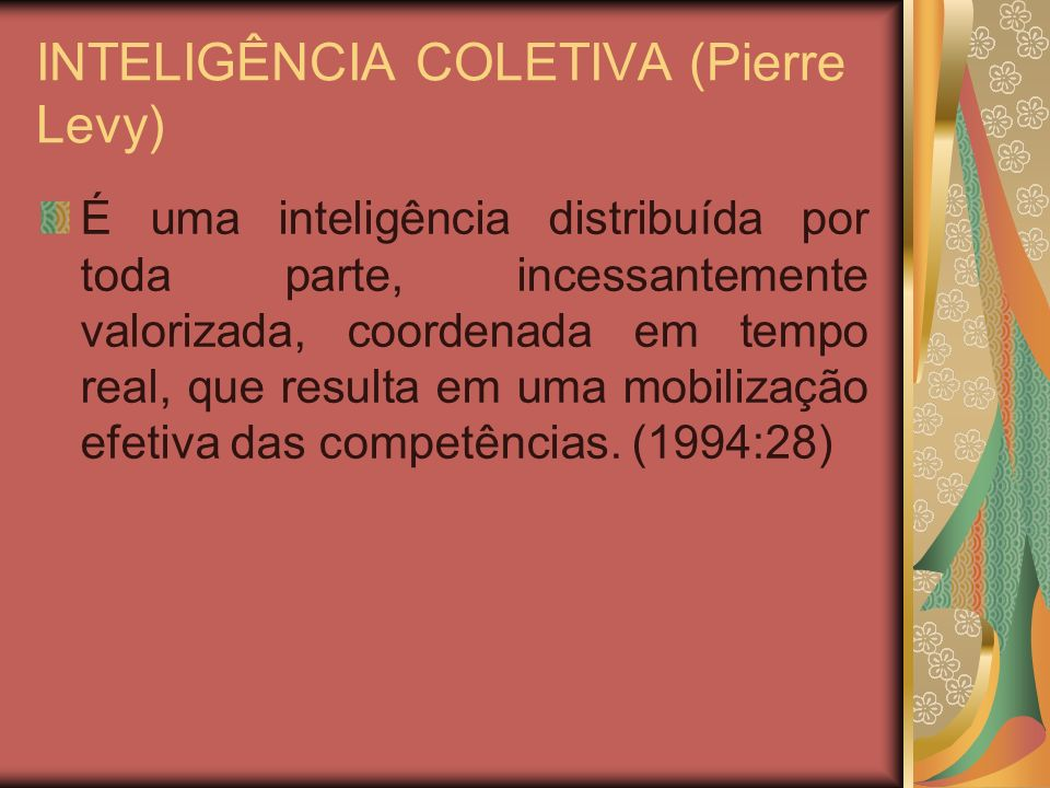 INTELIGÊNCIA COLETIVA (Pierre Levy) É uma inteligência distribuída por toda parte, incessantemente valorizada, coordenada em tempo real, que resulta e