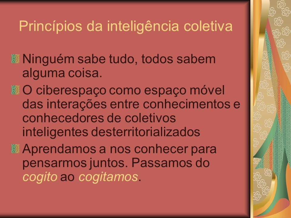 Princípios da inteligência coletiva Ninguém sabe tudo, todos sabem alguma coisa. O ciberespaço como espaço móvel das interações entre conhecimentos e