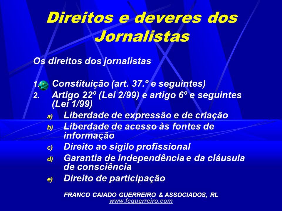 Direitos e deveres dos Jornalistas Os direitos dos jornalistas 1. Constituição (art. 37.º e seguintes) 2. Artigo 22º (Lei 2/99) e artigo 6º e seguinte