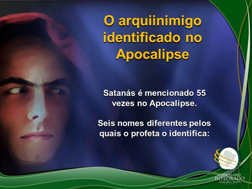 Satanás é mencionado 55 vezes no Apocalipse. Seis nomes diferentes pelos quais o profeta o identifica: O arquiinimigo identificado no Apocalipse