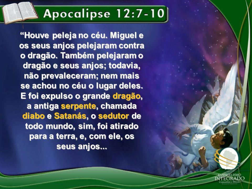 Houve peleja no céu. Miguel e os seus anjos pelejaram contra o dragão. Também pelejaram o dragão e seus anjos; todavia, não prevaleceram; nem mais se