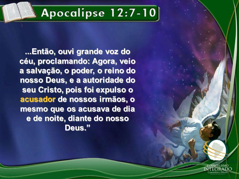 ...Então, ouvi grande voz do céu, proclamando: Agora, veio a salvação, o poder, o reino do nosso Deus, e a autoridade do seu Cristo, pois foi expulso