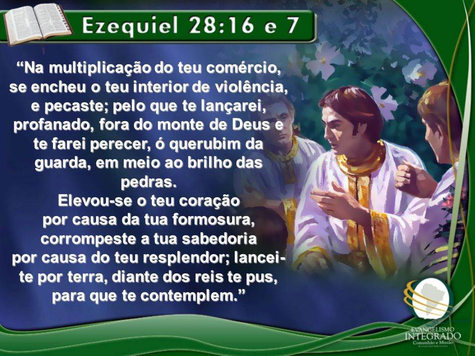 Na multiplicação do teu comércio, se encheu o teu interior de violência, e pecaste; pelo que te lançarei, profanado, fora do monte de Deus e te farei