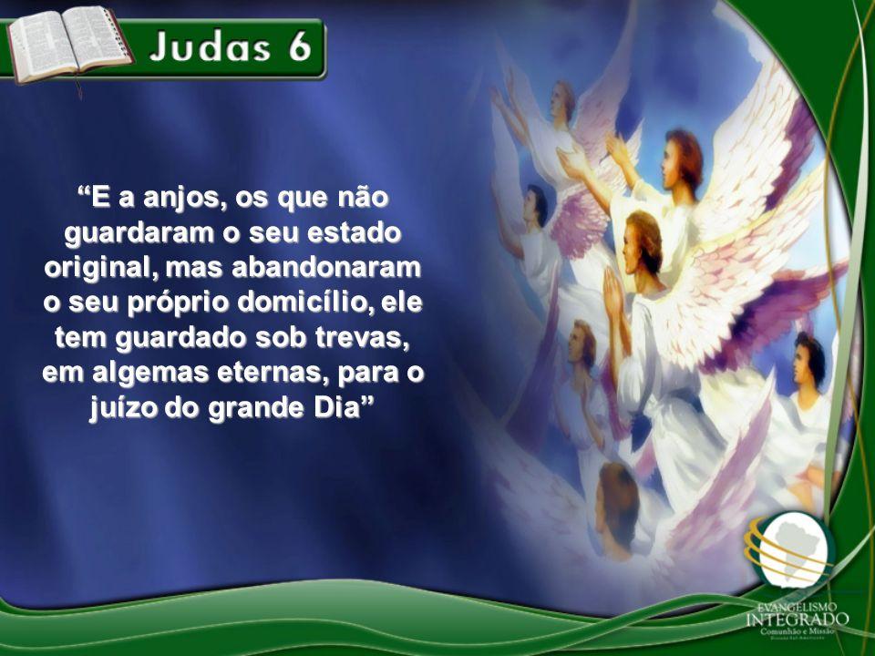 E a anjos, os que não guardaram o seu estado original, mas abandonaram o seu próprio domicílio, ele tem guardado sob trevas, em algemas eternas, para