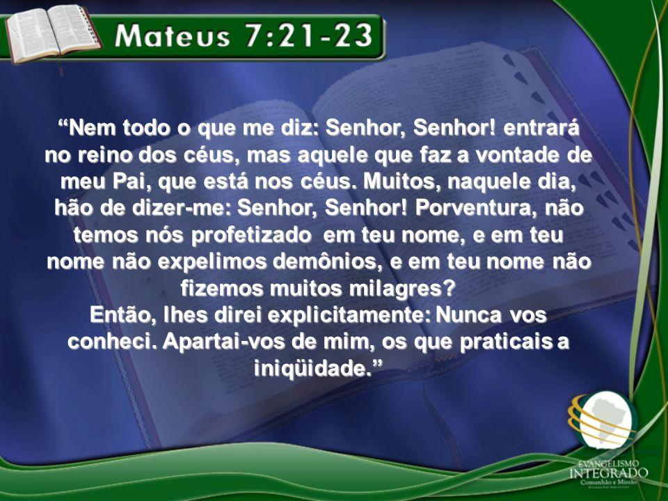 Nem todo o que me diz: Senhor, Senhor! entrará no reino dos céus, mas aquele que faz a vontade de meu Pai, que está nos céus. Muitos, naquele dia, hão