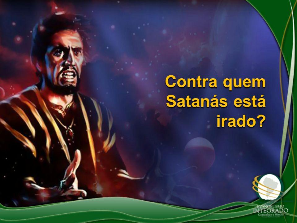 Contra quem Satanás está irado?