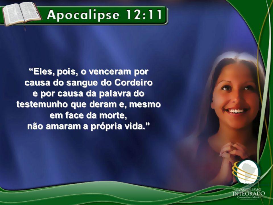 Eles, pois, o venceram por causa do sangue do Cordeiro e por causa da palavra do testemunho que deram e, mesmo em face da morte, não amaram a própria