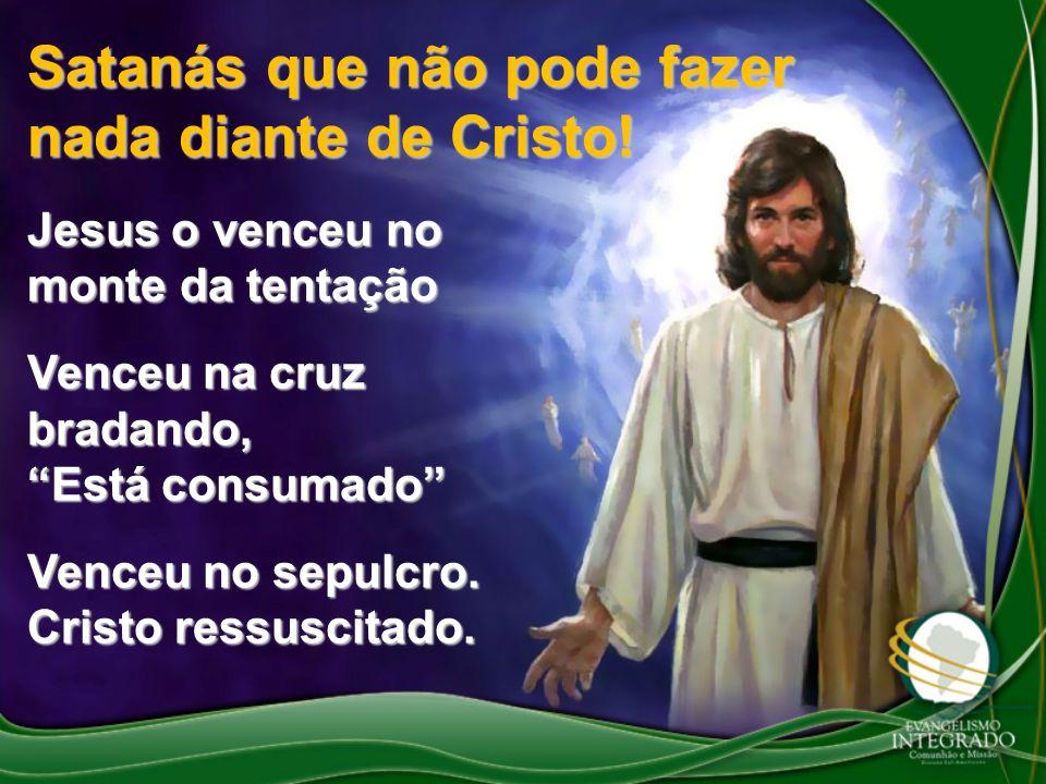 Satanás que não pode fazer nada diante de Cristo! Jesus o venceu no monte da tentação Venceu na cruz bradando, Está consumado Venceu no sepulcro. Cris