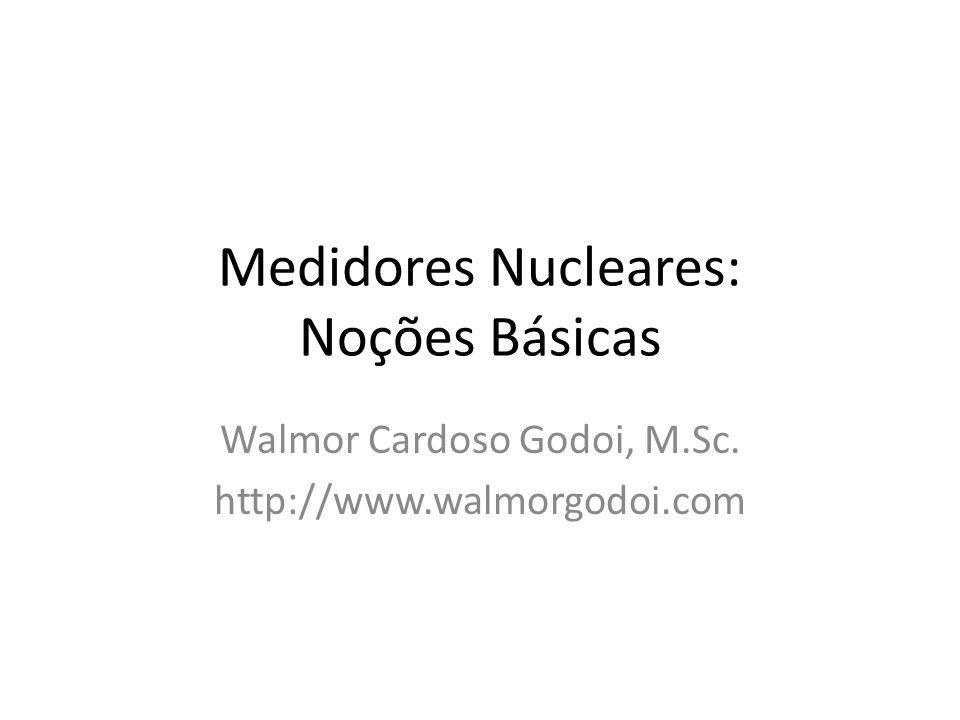 Medidores Nucleares: Noções Básicas Walmor Cardoso Godoi, M.Sc. http://www.walmorgodoi.com